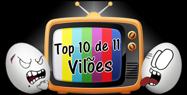 OZ 047 – TV: Top 10 de 11 Vilões!